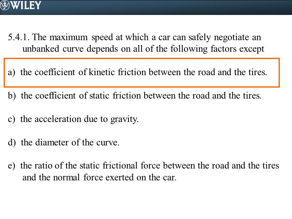 The maximum speed at which a car can safely negotiate an unbanked curve depends on all of the following factors except
