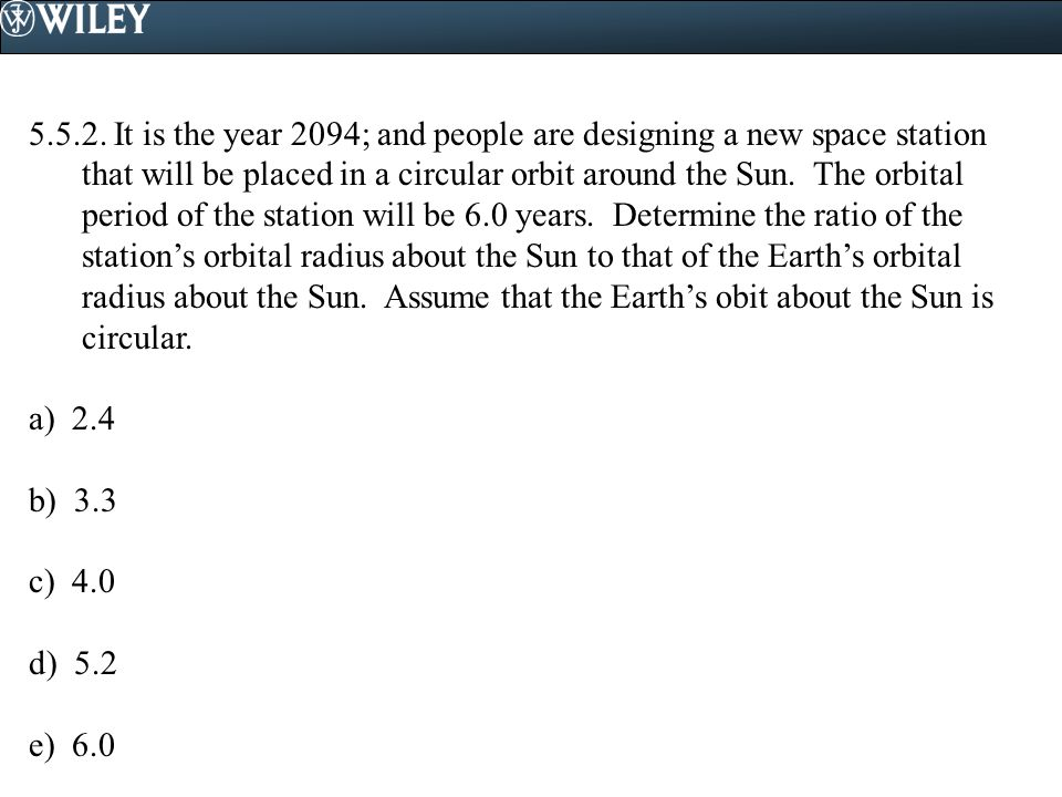 5.5.2. It is the year 2094; and people are designing a new space station that will be placed in a circular orbit around the Sun. The orbital period of the station will be 6.0 years. Determine the ratio of the station's orbital radius about the Sun to that of the Earth's orbital radius about the Sun. Assume that the Earth's obit about the Sun is circular.