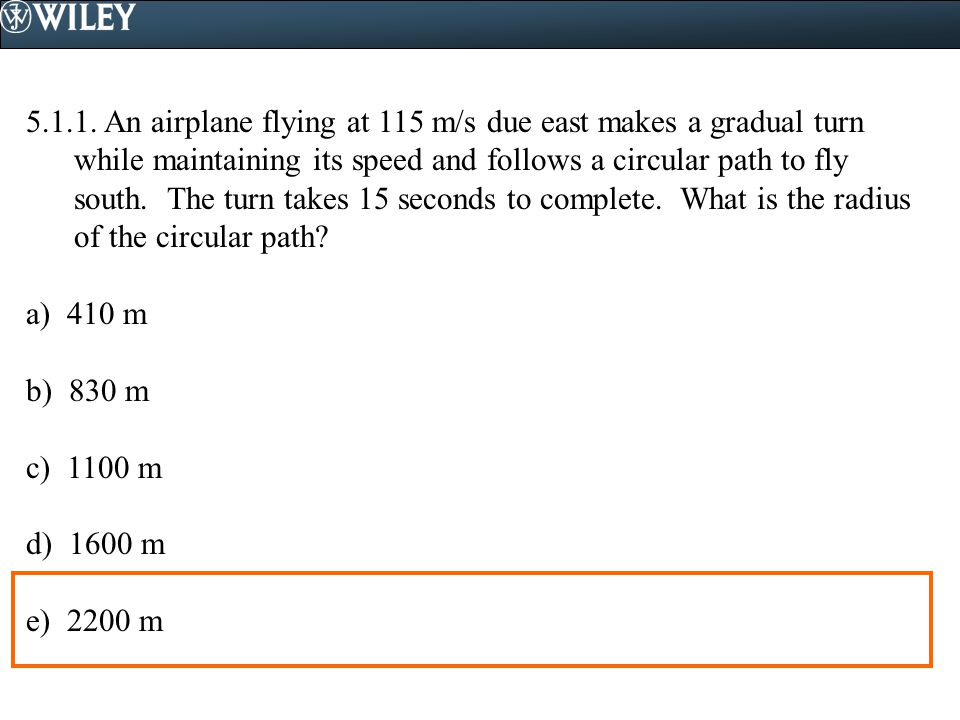 5.1.1. An airplane flying at 115 m/s due east makes a gradual turn while maintaining its speed and follows a circular path to fly south. The turn takes 15 seconds to complete. What is the radius of the circular path