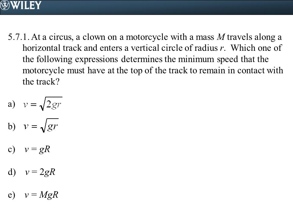 5.7.1. At a circus, a clown on a motorcycle with a mass M travels along a horizontal track and enters a vertical circle of radius r. Which one of the following expressions determines the minimum speed that the motorcycle must have at the top of the track to remain in contact with the track