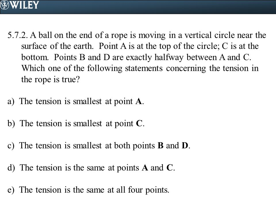 A ball on the end of a rope is moving in a vertical circle near the surface of the earth. Point A is at the top of the circle; C is at the bottom. Points B and D are exactly halfway between A and C. Which one of the following statements concerning the tension in the rope is true