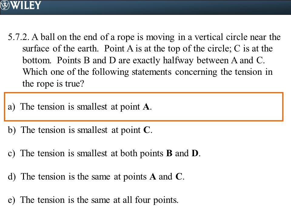 5.7.2. A ball on the end of a rope is moving in a vertical circle near the surface of the earth. Point A is at the top of the circle; C is at the bottom. Points B and D are exactly halfway between A and C. Which one of the following statements concerning the tension in the rope is true