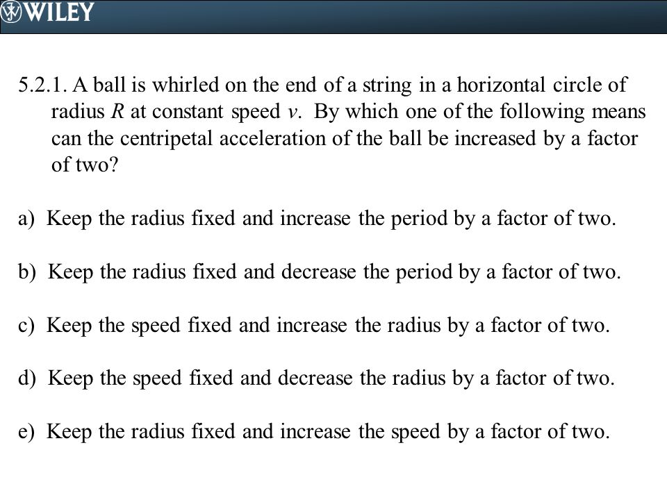 5.2.1. A ball is whirled on the end of a string in a horizontal circle of radius R at constant speed v. By which one of the following means can the centripetal acceleration of the ball be increased by a factor of two