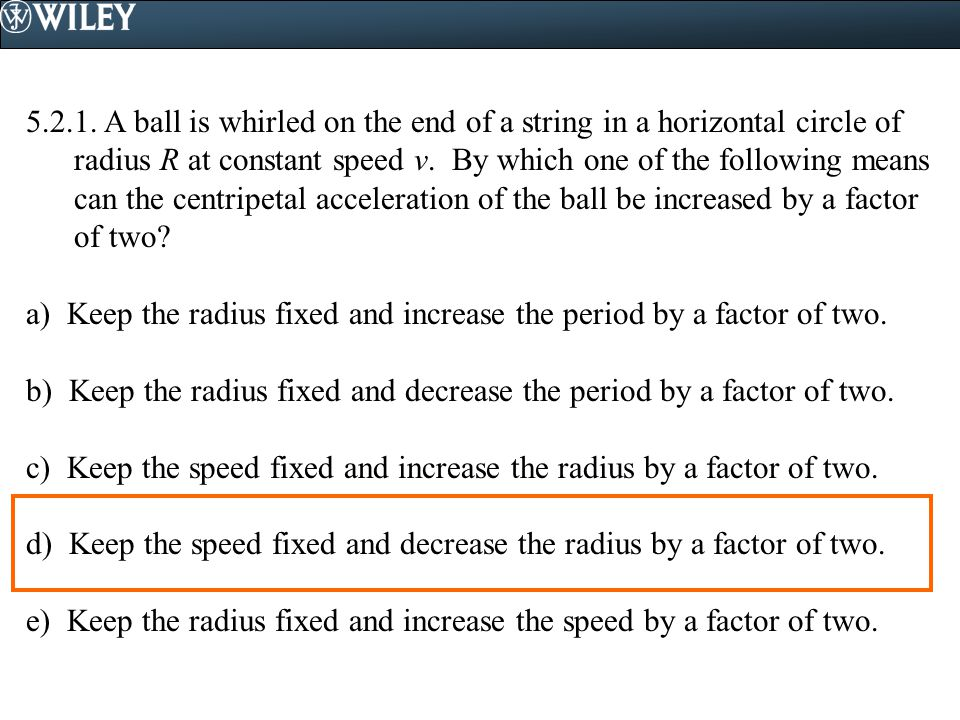A ball is whirled on the end of a string in a horizontal circle of radius R at constant speed v. By which one of the following means can the centripetal acceleration of the ball be increased by a factor of two