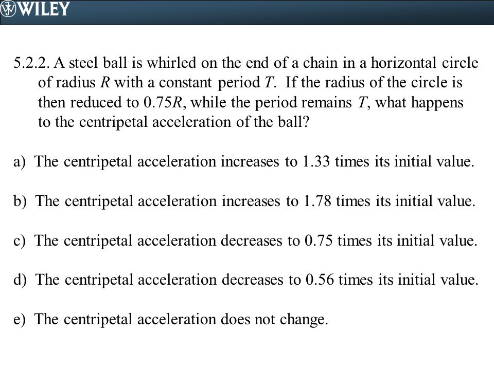 A steel ball is whirled on the end of a chain in a horizontal circle of radius R with a constant period T. If the radius of the circle is then reduced to 0.75R, while the period remains T, what happens to the centripetal acceleration of the ball