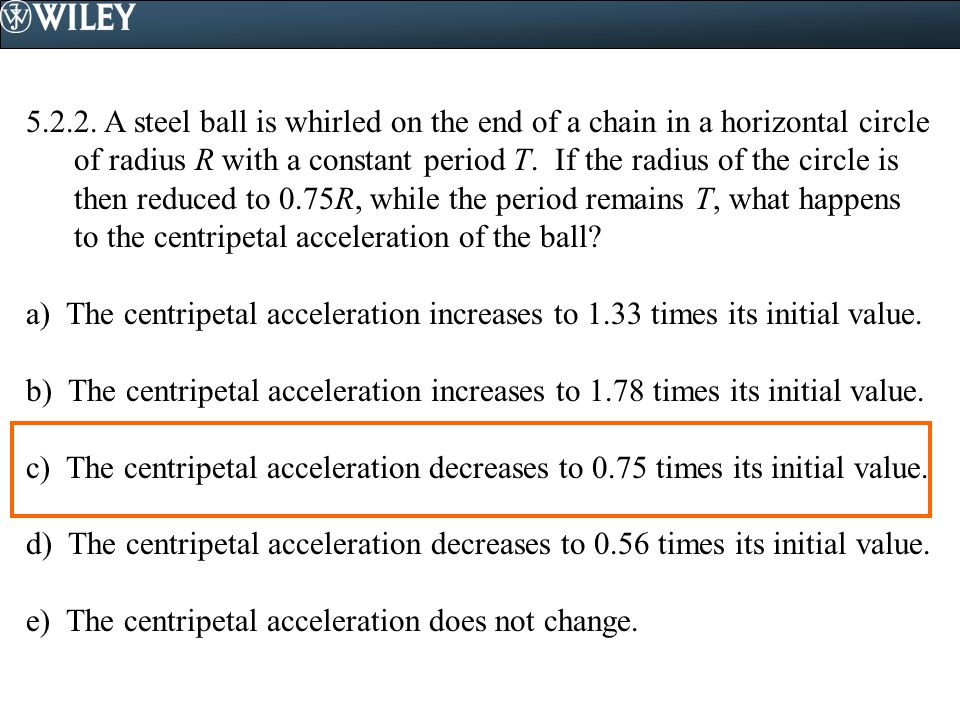 5.2.2. A steel ball is whirled on the end of a chain in a horizontal circle of radius R with a constant period T. If the radius of the circle is then reduced to 0.75R, while the period remains T, what happens to the centripetal acceleration of the ball