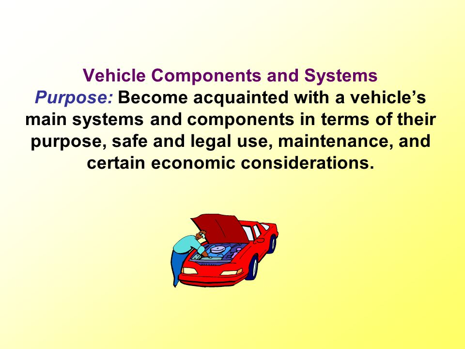 Vehicle Components and Systems Purpose: Become acquainted with a vehicle's main systems and components in terms of their purpose, safe and legal use, maintenance, and certain economic considerations.