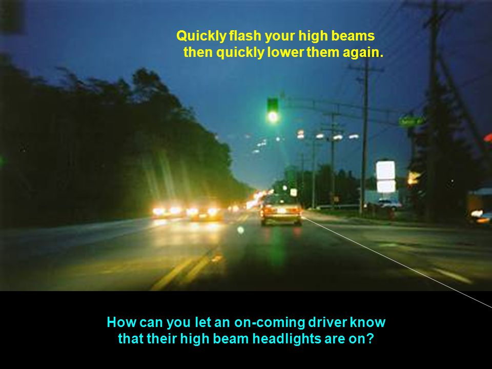 Quickly flash your high beams then quickly lower them again.
