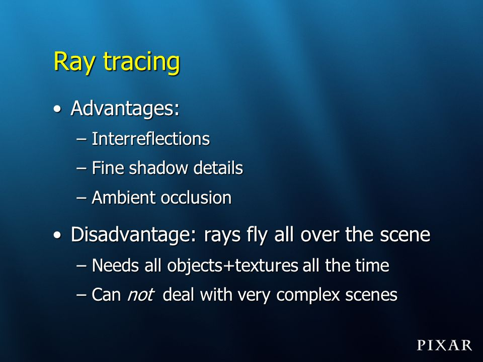 Ray tracing Advantages: Disadvantage: rays fly all over the scene