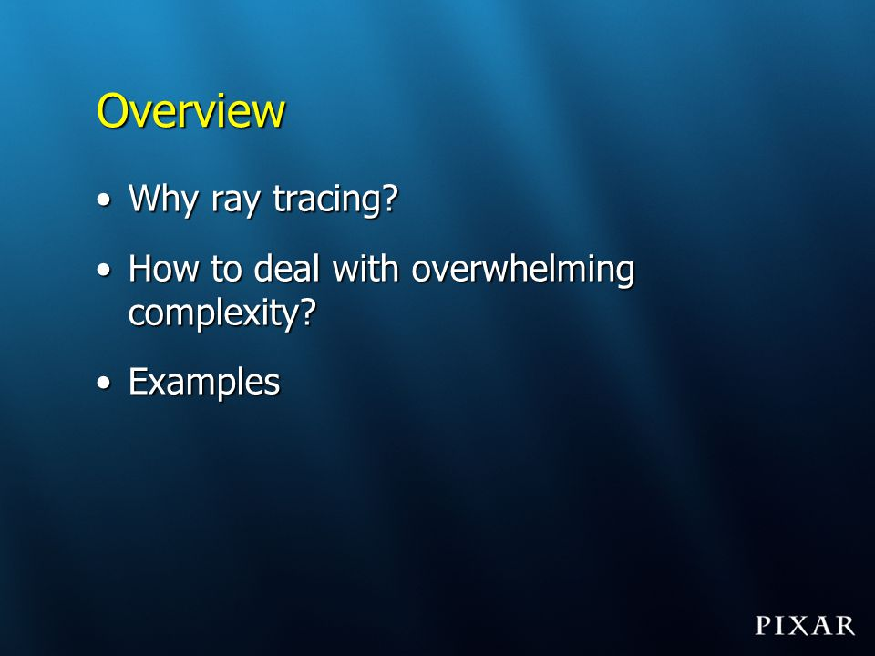 Overview Why ray tracing How to deal with overwhelming complexity