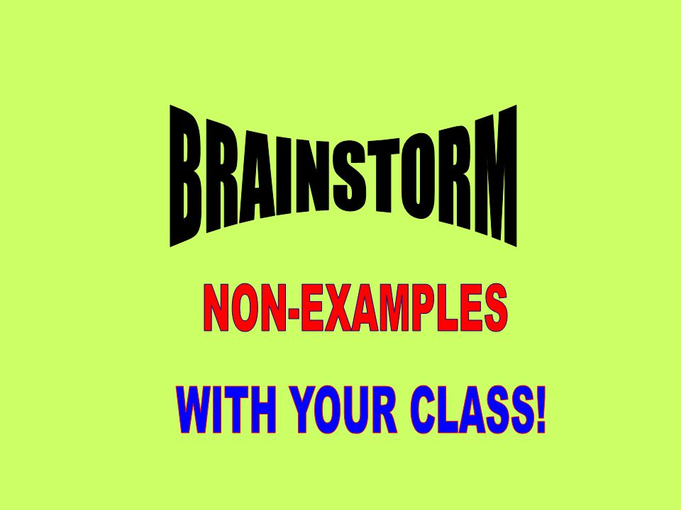BRAINSTORM NON-EXAMPLES WITH YOUR CLASS!