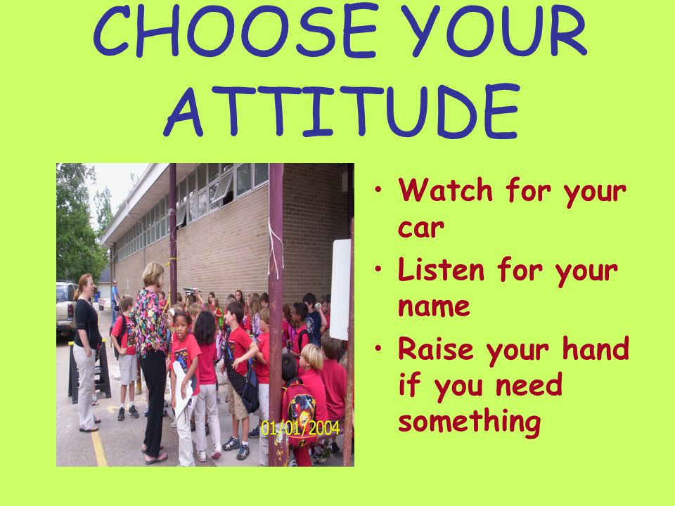 CHOOSE YOUR ATTITUDE Watch for your car Listen for your name