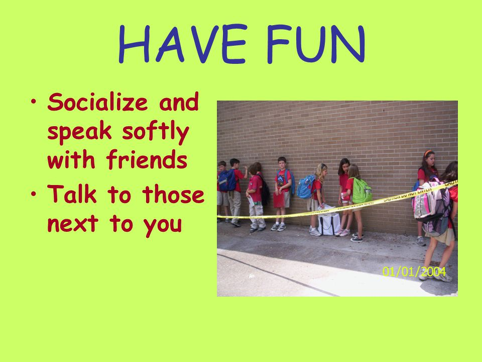 HAVE FUN Socialize and speak softly with friends