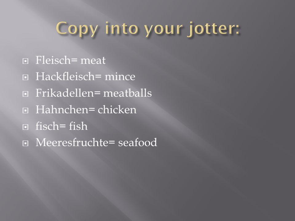 Copy into your jotter: Fleisch= meat Hackfleisch= mince