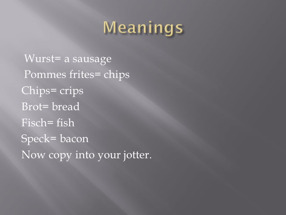 Meanings Wurst= a sausage Pommes frites= chips Chips= crips Brot= bread Fisch= fish Speck= bacon Now copy into your jotter.