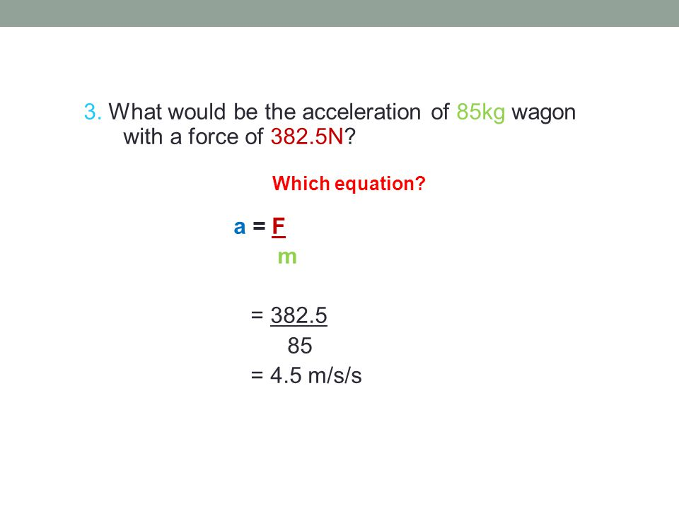 7 3. What would be the acceleration of 85kg wagon with a force of 382.5N a = F. m. = 382.5. 85.