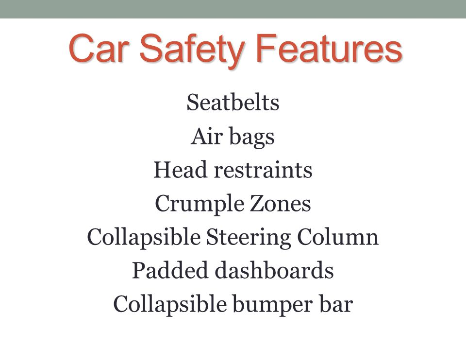 Car Safety Features Seatbelts Air bags Head restraints Crumple Zones Collapsible Steering Column Padded dashboards Collapsible bumper bar