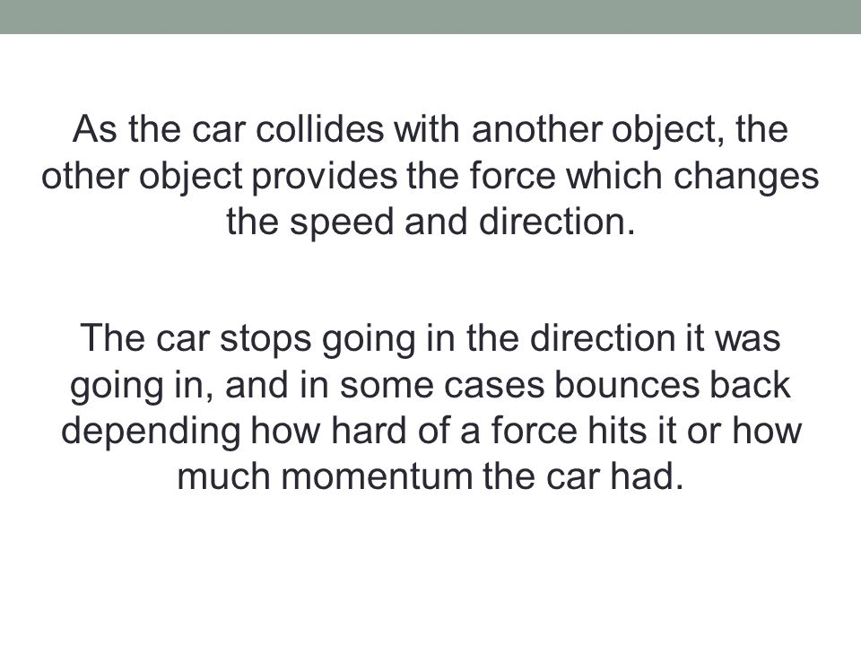 As the car collides with another object, the other object provides the force which changes the speed and direction.
