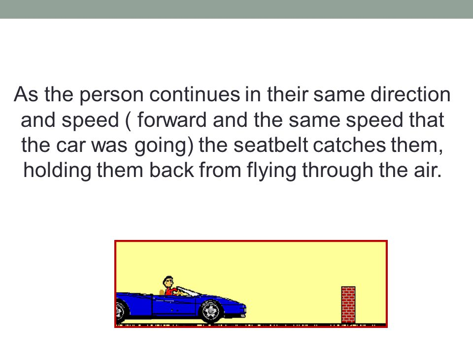 As the person continues in their same direction and speed ( forward and the same speed that the car was going) the seatbelt catches them, holding them back from flying through the air.