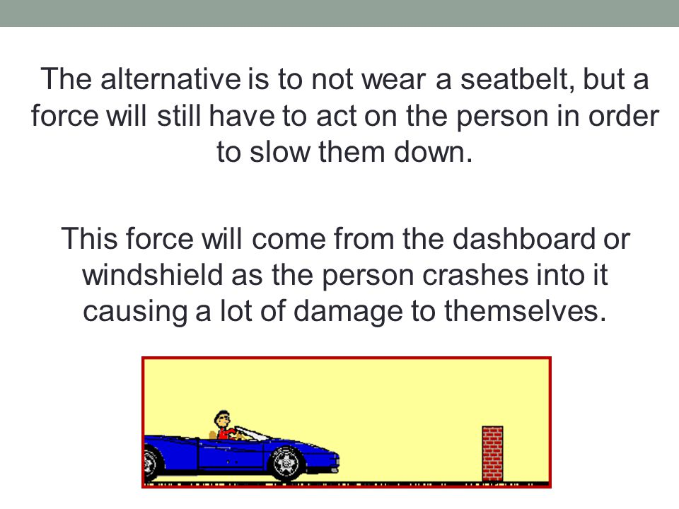 The alternative is to not wear a seatbelt, but a force will still have to act on the person in order to slow them down.