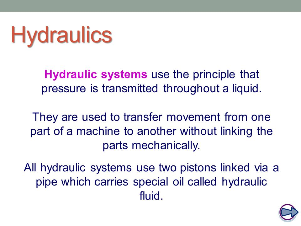 Hydraulics Hydraulic systems use the principle that pressure is transmitted throughout a liquid.