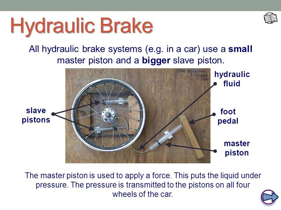 Hydraulic Brake All hydraulic brake systems (e.g. in a car) use a small master piston and a bigger slave piston.
