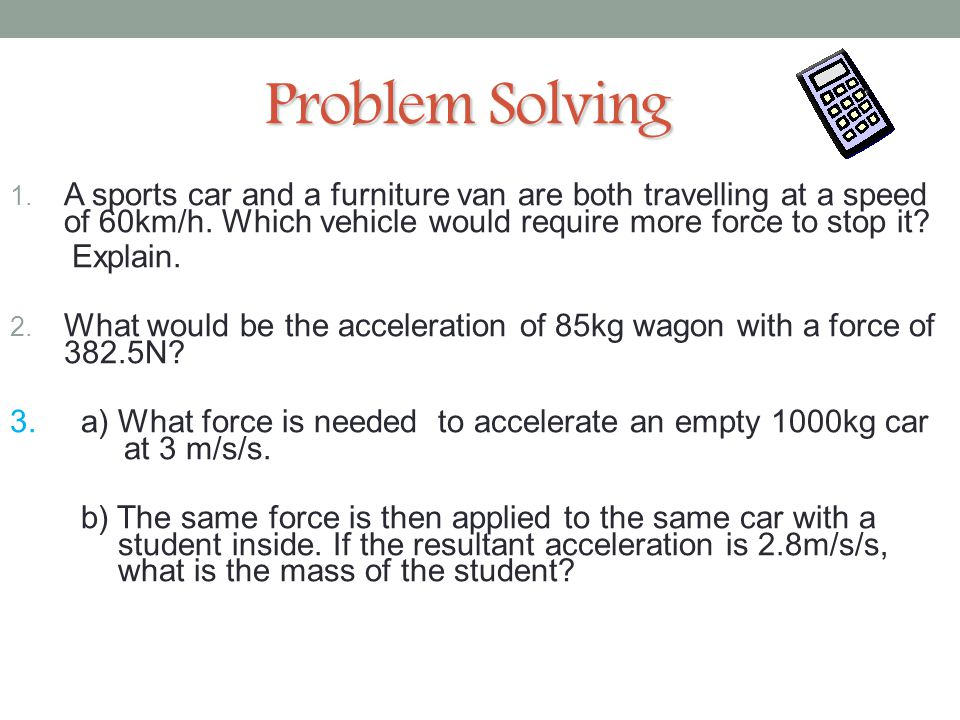 6 Problem Solving. A sports car and a furniture van are both travelling at a speed of 60km/h. Which vehicle would require more force to stop it