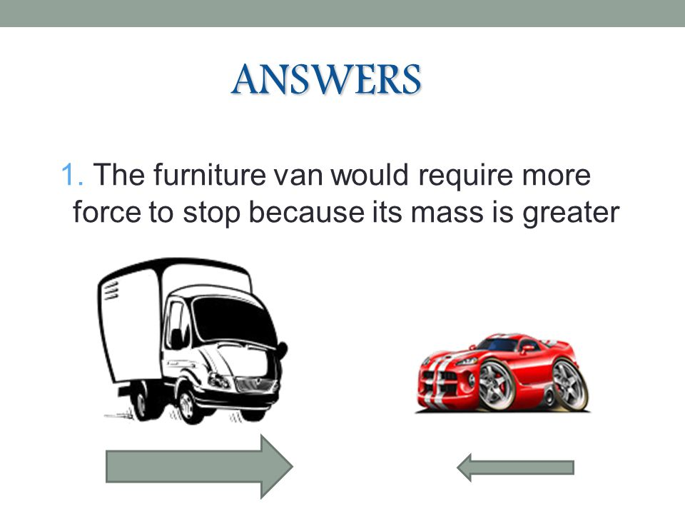 ANSWERS 7 1. The furniture van would require more force to stop because its mass is greater
