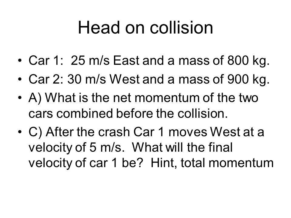 Head on collision Car 1: 25 m/s East and a mass of 800 kg.