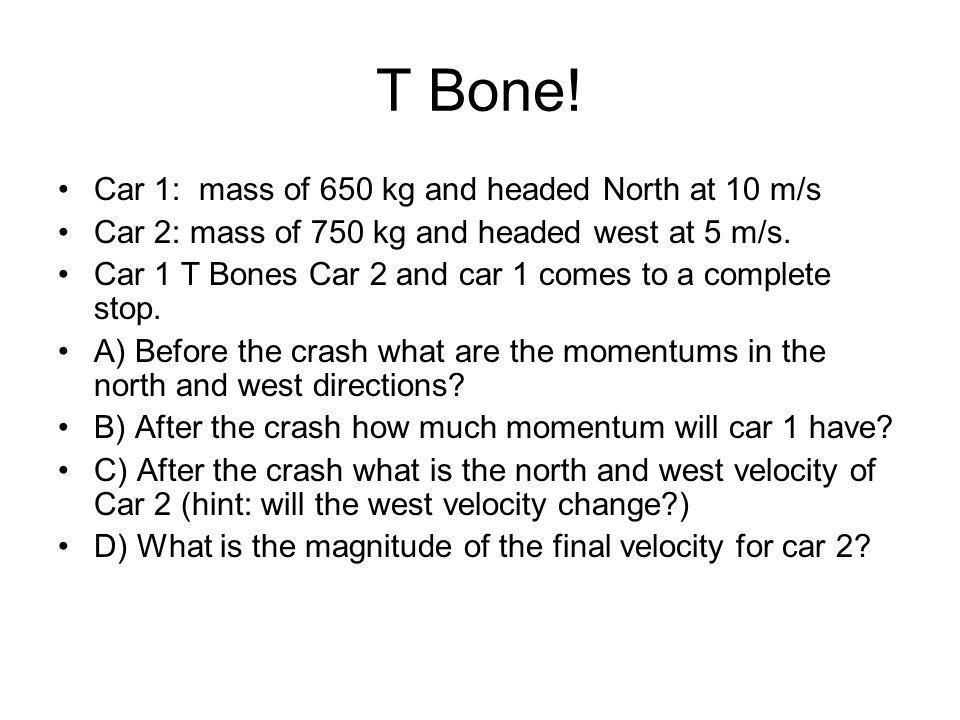 T Bone! Car 1: mass of 650 kg and headed North at 10 m/s