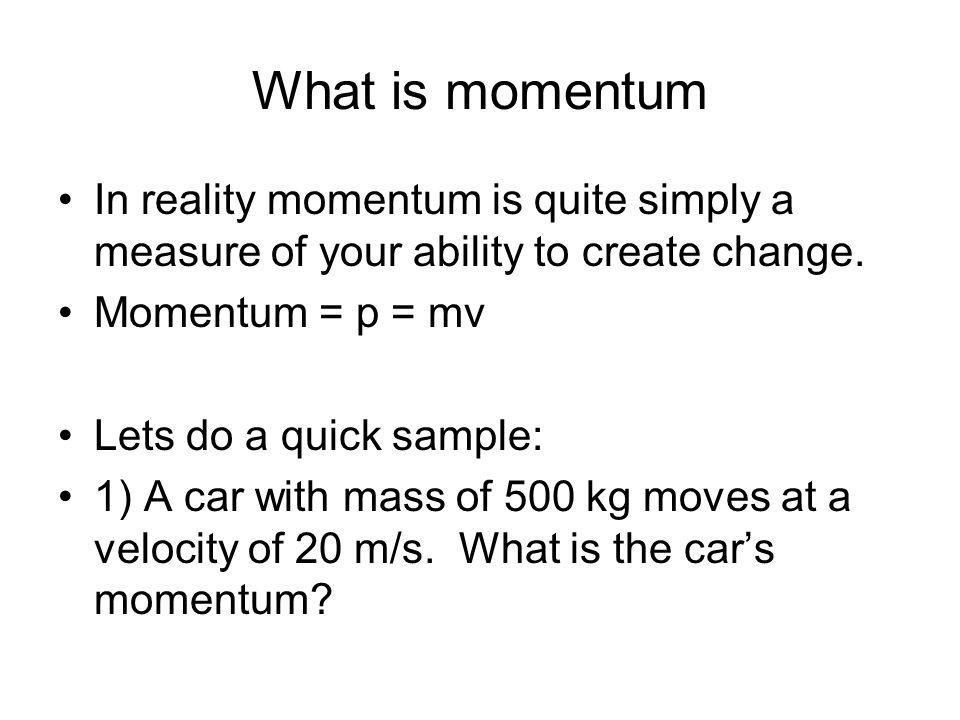 What is momentum In reality momentum is quite simply a measure of your ability to create change. Momentum = p = mv.