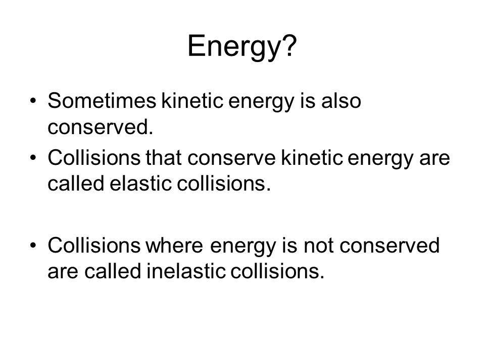 Energy Sometimes kinetic energy is also conserved.