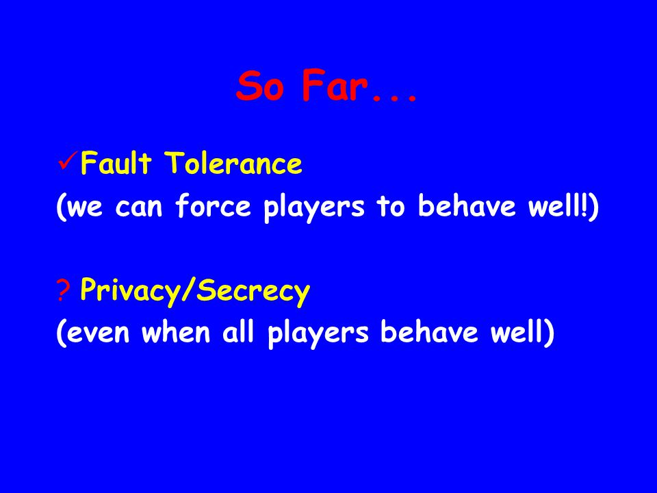 So Far... Fault Tolerance (we can force players to behave well!)
