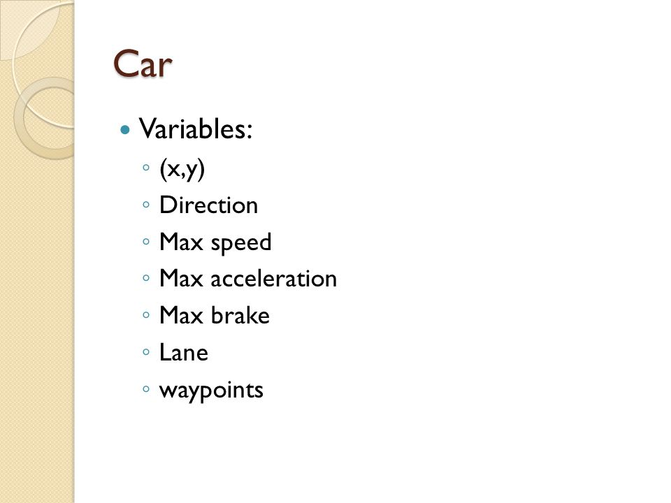 Car Variables: (x,y) Direction Max speed Max acceleration Max brake