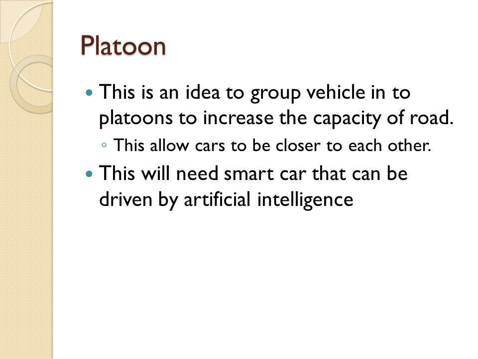 Platoon This is an idea to group vehicle in to platoons to increase the capacity of road. This allow cars to be closer to each other.