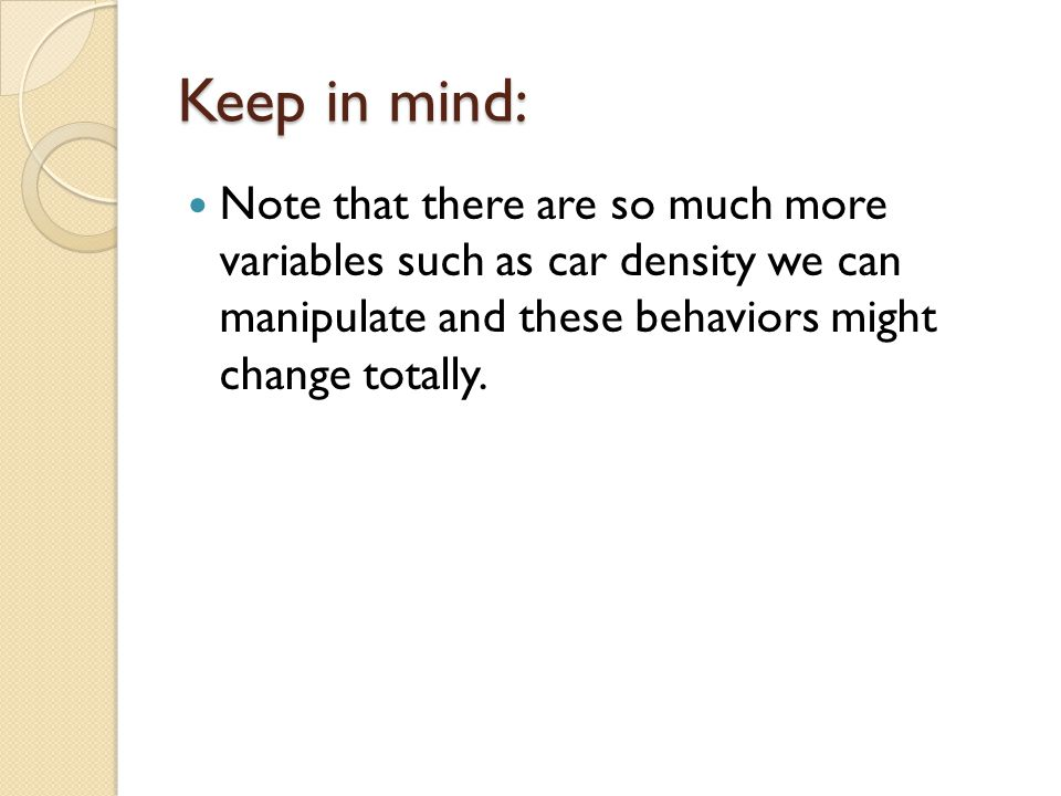 Keep in mind: Note that there are so much more variables such as car density we can manipulate and these behaviors might change totally.