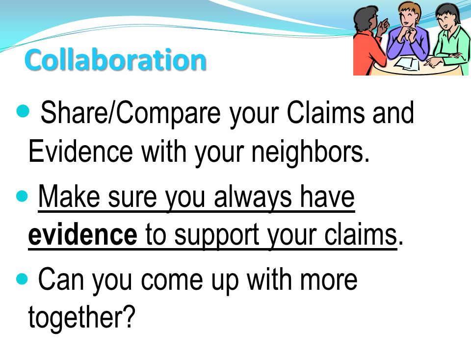 Share/Compare your Claims and Evidence with your neighbors.