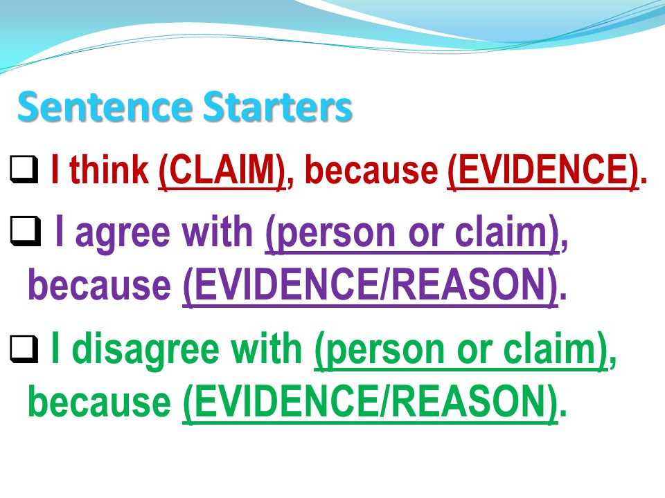 Sentence Starters I think (CLAIM), because (EVIDENCE). I agree with (person or claim), because (EVIDENCE/REASON).