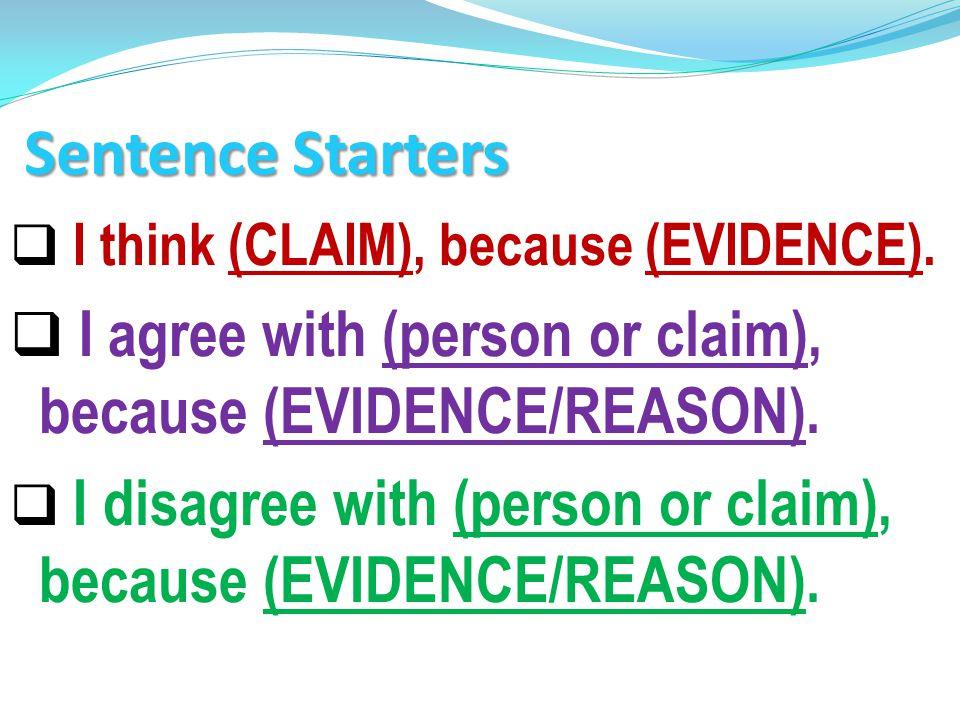 Sentence Starters I think (CLAIM), because (EVIDENCE). I agree with (person or claim), because (EVIDENCE/REASON).