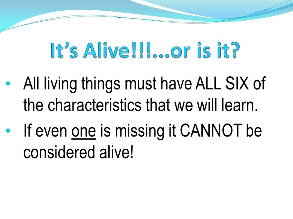 It's Alive!!!...or is it All living things must have ALL SIX of the characteristics that we will learn.