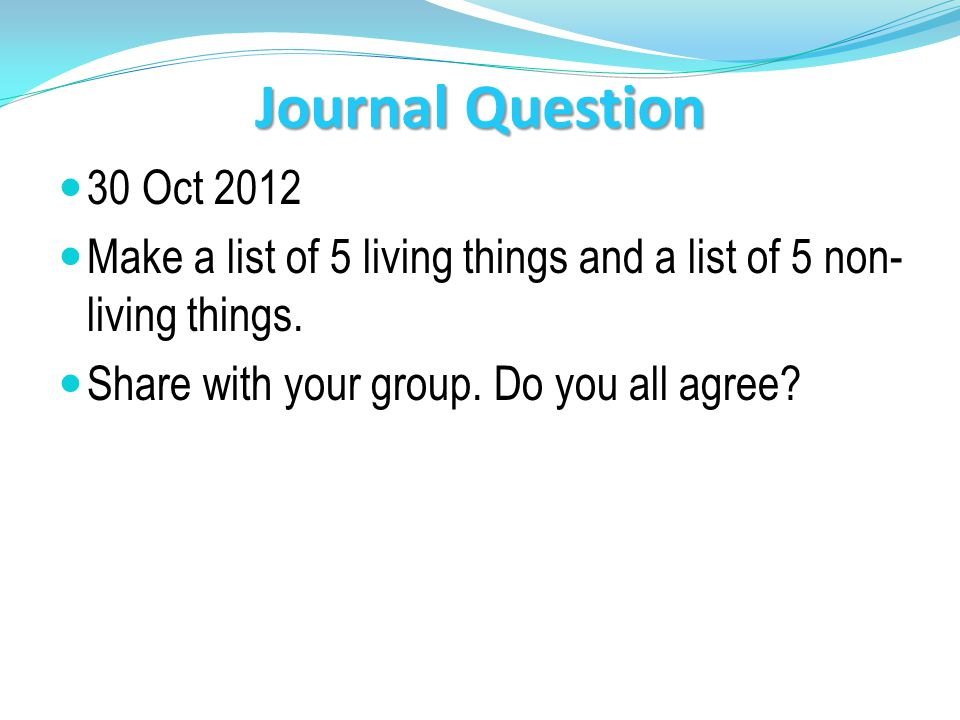 Journal Question 30 Oct 2012. Make a list of 5 living things and a list of 5 non- living things.