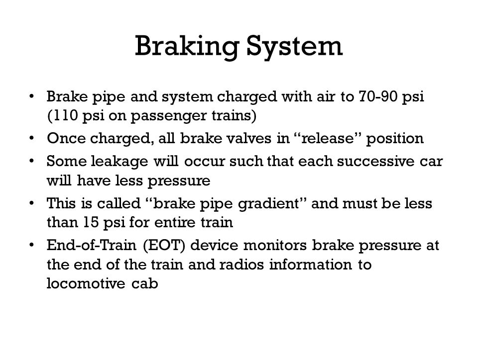 Braking System Brake pipe and system charged with air to 70-90 psi (110 psi on passenger trains)