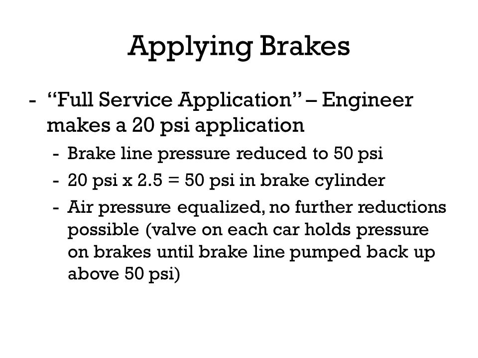 Applying Brakes Full Service Application – Engineer makes a 20 psi application. Brake line pressure reduced to 50 psi.