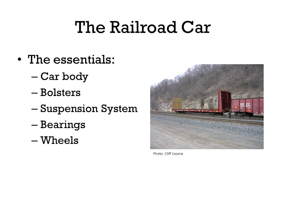 The Railroad Car The essentials: Car body Bolsters Suspension System