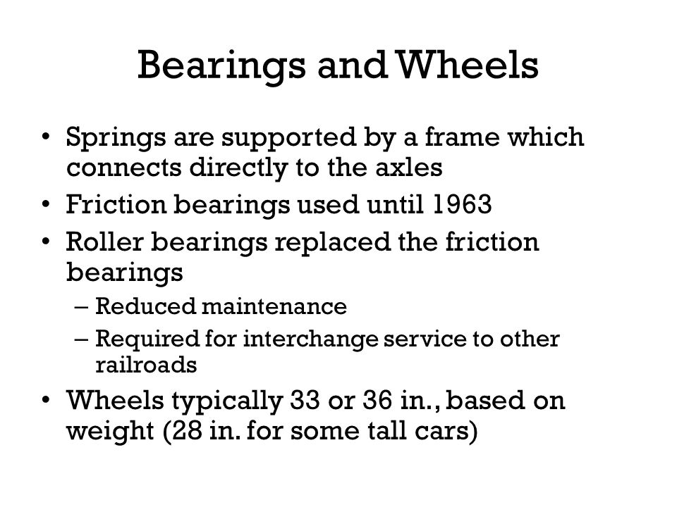 Bearings and Wheels Springs are supported by a frame which connects directly to the axles. Friction bearings used until