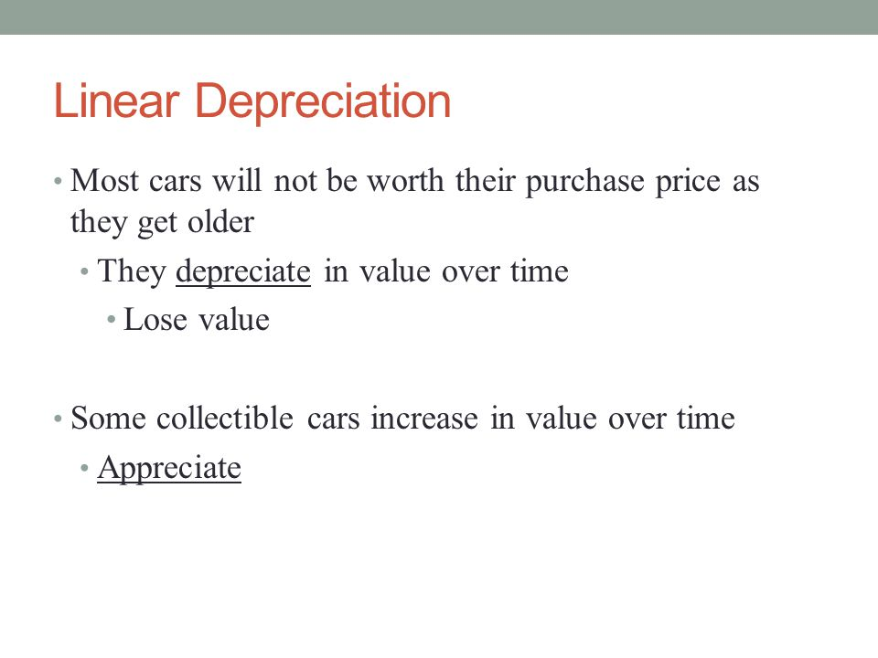 Linear Depreciation Most cars will not be worth their purchase price as they get older. They depreciate in value over time.