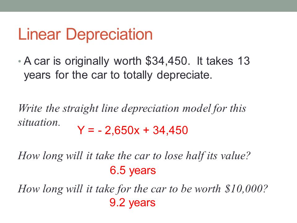 Linear Depreciation A car is originally worth $34,450. It takes 13 years for the car to totally depreciate.