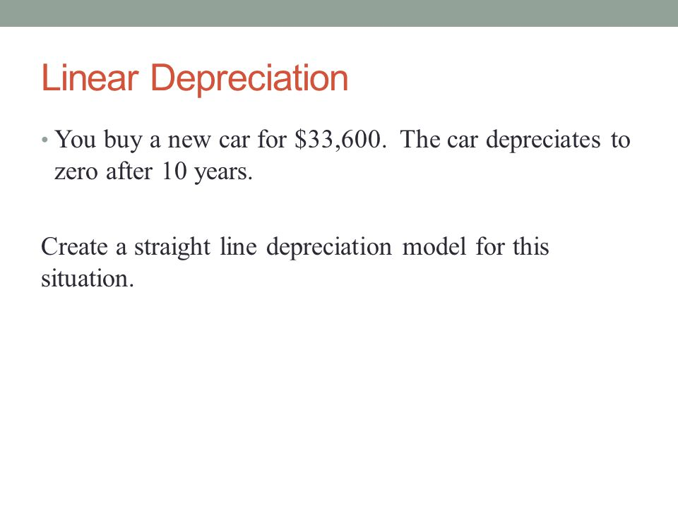 Linear Depreciation You buy a new car for $33,600. The car depreciates to zero after 10 years.