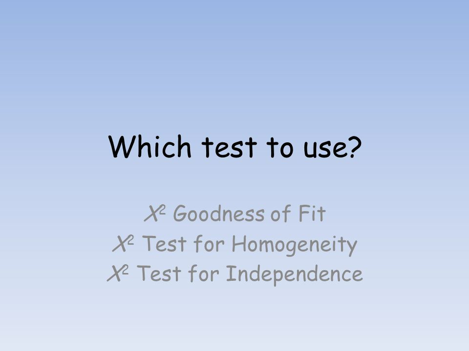 X2 Goodness of Fit X2 Test for Homogeneity X2 Test for Independence