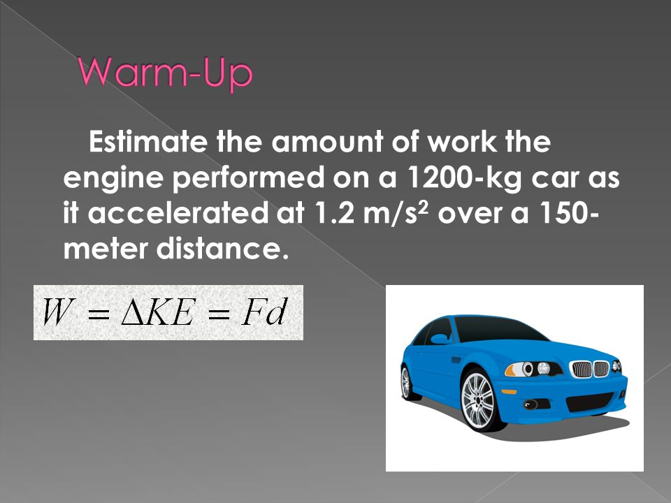 Warm-Up Estimate the amount of work the engine performed on a 1200-kg car as it accelerated at 1.2 m/s2 over a 150-meter distance.